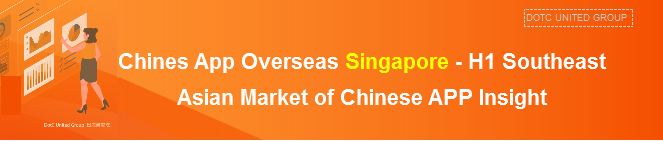 Chines App Overseas Singapore - H1 Southeast Asian Market of Chinese APP Insight